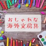 おしゃれな海外の輸入文房具8選!可愛いボールペンも人気♡